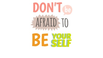 don't be afraid to be yourself